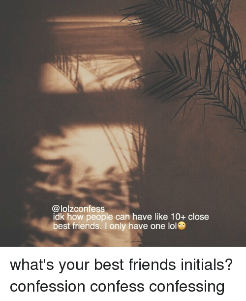 confessional: @lolzconfess  idk how people can have like 10+ close  best friends. I only have one lol what's your best friends initials? confession confess confessing