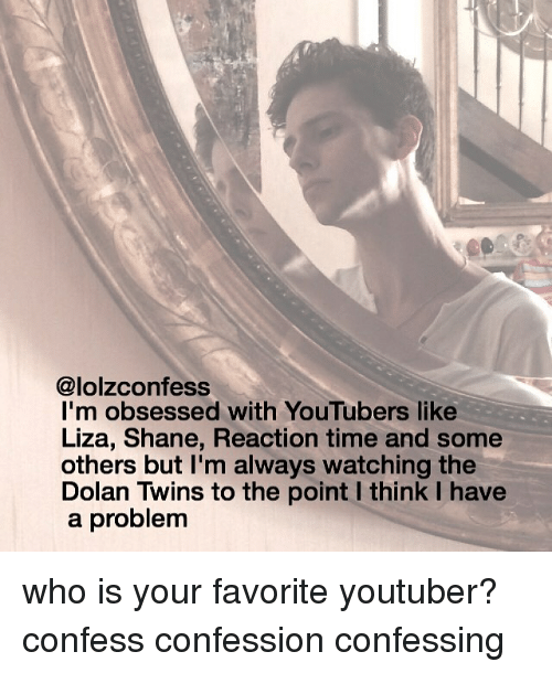 Memes, Twins, and Dolan: @lolzconfess  I'm obsessed with YouTubers like  Liza, Shane, Reaction time and some  others but I'm always watching the  Dolan Twins to the point l think I have  a problem who is your favorite youtuber? confess confession confessing