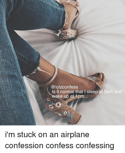Memes, Airplane, and Sleep: @lolzconfess  Is it normal that I sleep at 3am and  ake up at 1pm... i'm stuck on an airplane confession confess confessing