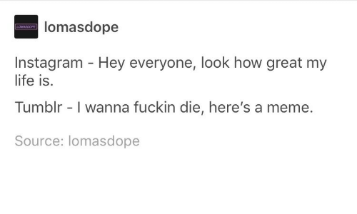 meme source: lomasdope  Instagram - Hey everyone, look how great my  life is.  Tumblr - I wanna fuckin die, here's a meme.  Source: lomasdope
