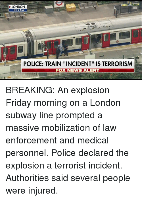 """Friday, Memes, and News: LONDON  10:35 AM  POLICE: TRAIN """"INCIDENT"""" IS TERRORISM  FOX NEWS ALERT BREAKING: An explosion Friday morning on a London subway line prompted a massive mobilization of law enforcement and medical personnel. Police declared the explosion a terrorist incident. Authorities said several people were injured."""
