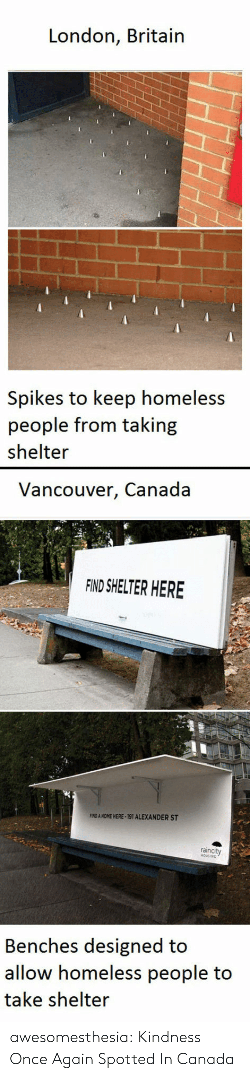 Vancouver: London, Britain  Spikes to keep homeless  people from taking  shelter  Vancouver, Canada  FIND SHELTER HERE  FIND A HOME HERE-191 ALEXANDER ST  raincity  Benches designed to  allow homeless people to  take shelter awesomesthesia:  Kindness Once Again Spotted In Canada