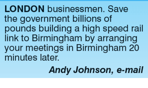 Governmentally: LONDON businessmen. Save  the government billions of  pounds building a high speed rail  link to Birmingham by arranging  your meetings in Birmingham 20  minutes later.  Andy Johnson, e-mail