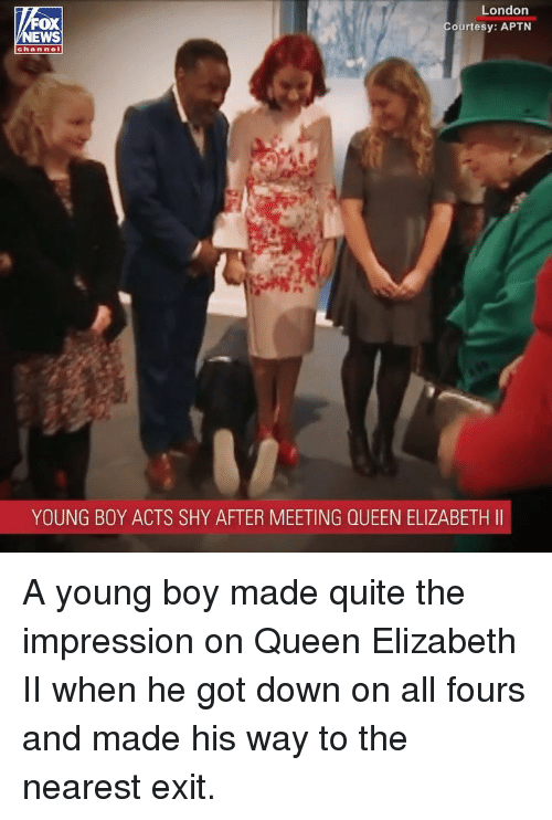 Queen Elizabeth: London  ourtesy: APTN  FOX  channel  YOUNG BOY ACTS SHY AFTER MEETING QUEEN ELIZABETH II A young boy made quite the impression on Queen Elizabeth II when he got down on all fours and made his way to the nearest exit.