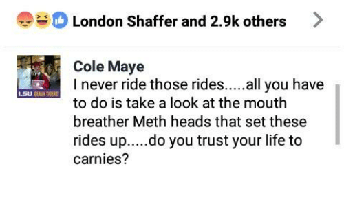 Life, Memes, and London: London Shaffer and 2.9k others  Cole Maye  I never ride those rides. all you have  to do is take a look at the mouth  breather Meth heads that set these  rides up....do you trust your life to  carnies?
