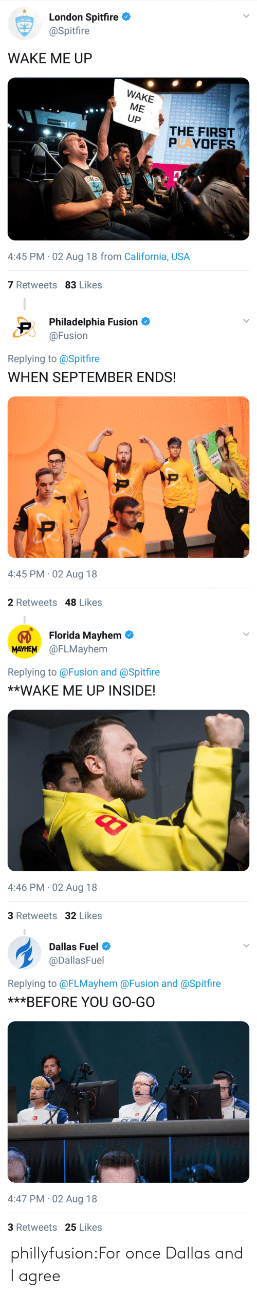 When September Ends: London Spitfire  @Spitfire  LONDON  WAKE ME UP  WAKE  ME  UP  THE FIRST  PAYOFES  ID  4:45 PM 02 Aug 18 from California, USA  7 Retweets 83 Likes   Philadelphia Fusion  @Fusion  Replying to @Spitfire  WHEN SEPTEMBER ENDS!  4:45 PM 02 Aug 18  2 Retweets 48 Likes   Florida Mayhem  MAYHEM @FLMayhem  Replying to@Fusion and @Spitfire  **WAKE ME UP INSIDE!  4:46 PM 02 Aug 18  3 Retweets 32 Likes   Dallas Fuel  @DallasFuel  Replying to @FLMayhem @Fusion and @Spitfire  ***BEFORE YOU GO-GO  4:47 PM-02 Aug 18  3 Retweets 25 Likes phillyfusion:For once Dallas and I agree