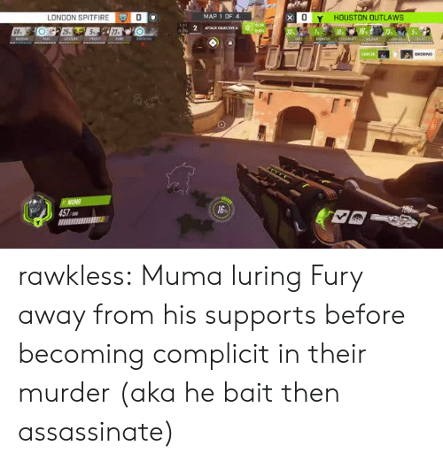 outlaws: LONDON SPITFIREO  MAP 1 OF 4  HOUSTON OUTLAWS  25  457  16 rawkless: Muma luring Fury away from his supports before becoming complicit in their murder (aka he bait then assassinate)