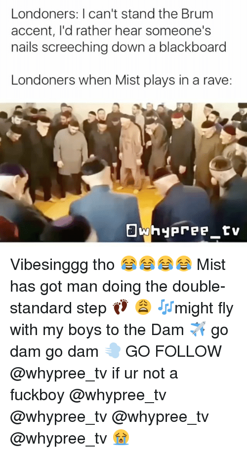 A Rave: Londoners: I can't stand the Brum  accent, I'd rather hear someone's  nails screeching down a blackboard  Londoners when Mist plays in a rave: Vibesinggg tho 😂😂😂😂 Mist has got man doing the double-standard step 👣 😩 🎶might fly with my boys to the Dam ✈️ go dam go dam 💨 GO FOLLOW @whypree_tv if ur not a fuckboy @whypree_tv @whypree_tv @whypree_tv @whypree_tv 😭