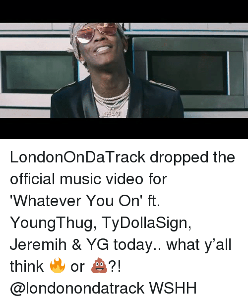 Youngthug: LondonOnDaTrack dropped the official music video for 'Whatever You On' ft. YoungThug, TyDollaSign, Jeremih & YG today.. what y'all think 🔥 or 💩?! @londonondatrack WSHH