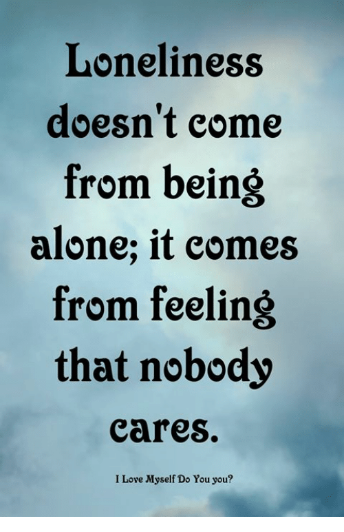 Being Alone, Love, and Memes: Loneliness  doesn't eome  from being  alone; it comes  from feeling  that nobodsy  cares.  I Love Myself Do You you?