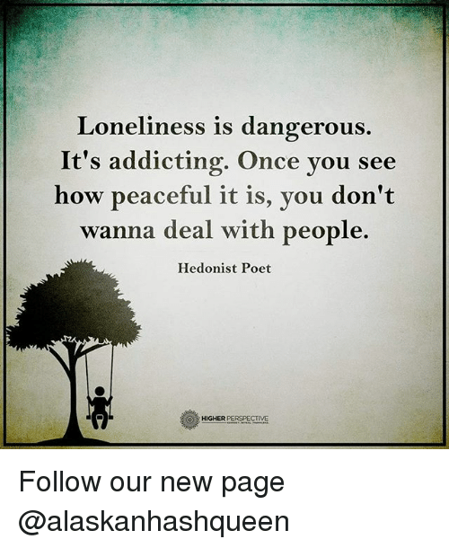 Memes, Loneliness, and 🤖: Loneliness is dangerous  It's addicting. Once you see  how peaceful it is, you don't  wanna deal with people.  Hedonist Poet  HIGHER  PERSPECTIVE Follow our new page @alaskanhashqueen