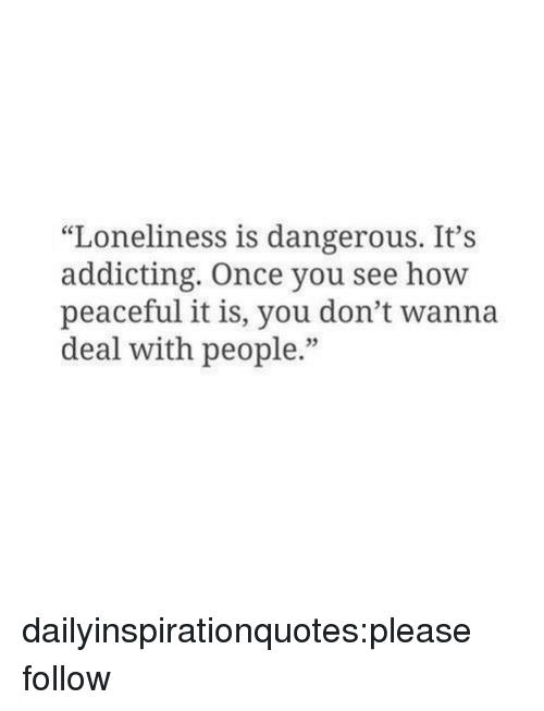 """addicting: """"Loneliness is dangerous. It's  addicting. Once you see how  peaceful it is, you don't wanna  deal with people."""" dailyinspirationquotes:please follow"""