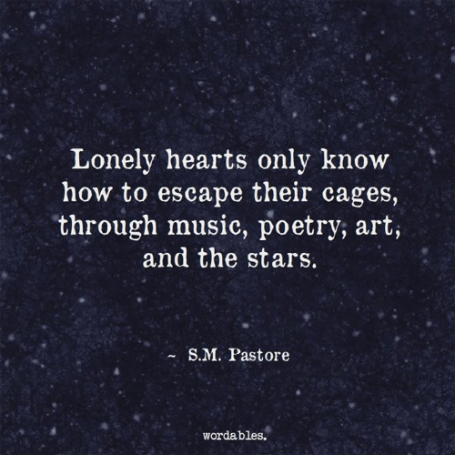 Music, Hearts, and How To: Lonely hearts only know  how to escape their cages,  through music, poetry, art,  and the stars.  S. M. Pastore  word ables.
