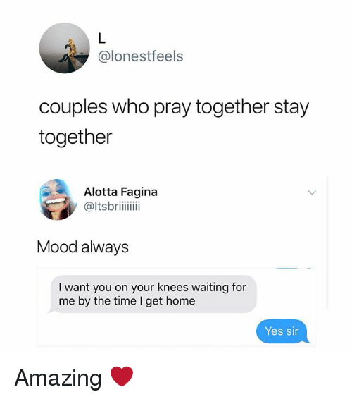 Memes, Mood, and Home: @lonestfeels  couples who pray together stay  together  Alotta Fagina  @ltsbriii  Mood always  I want you on your knees waiting for  me by the time I get home  Yes sin Amazing ❤️