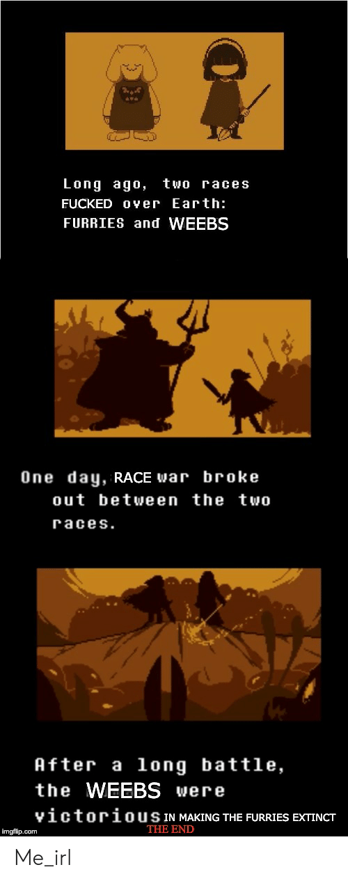 Race War: Long ago,  two races  FUCKED O ver Earth:  FURRIES and WEEBS  One day, RACE war broke  out between the two  races.  After a long battle,  the WEEBS were  victoriousIN MAKING THE FURRIES EXTINCT  THE END  imgflip.com Me_irl