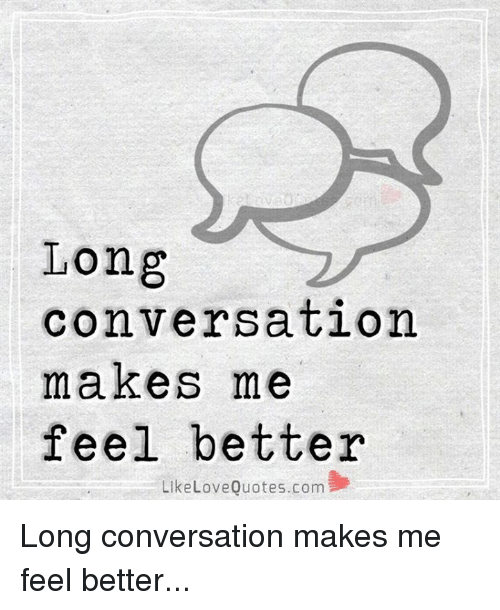 Long Conversation Makes Me Feel Better Like Love Quotescom Long Magnificent Conversation Quotes