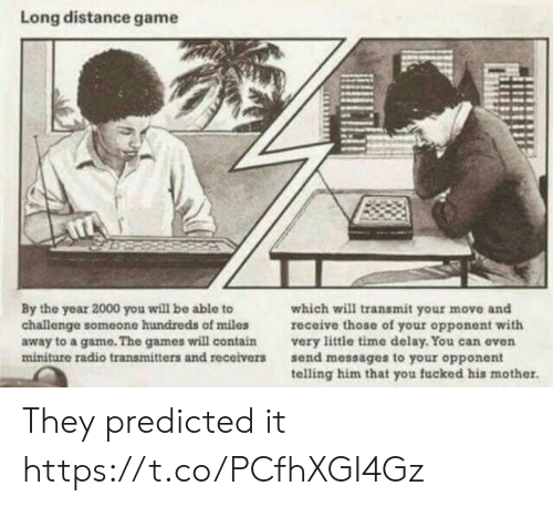 Your Move: Long distance game  By the year 2000 you will be able to  challenge someone hundreds of miles  away to a game. The games will contain  miniture radio transmitters and receivers  which will transmit your move and  receive those of your opponent with  very little time delay. You can even  send messages to your opponent  telling him that you fucked his mother. They predicted it https://t.co/PCfhXGI4Gz