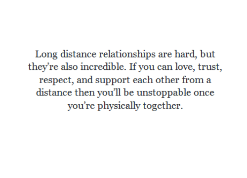 long distance relationships: Long distance relationships are hard, but  they're also incredible. If you can love, trust,  respect, and support each other from a  distance then you'll be unstoppable once  you're physically together.