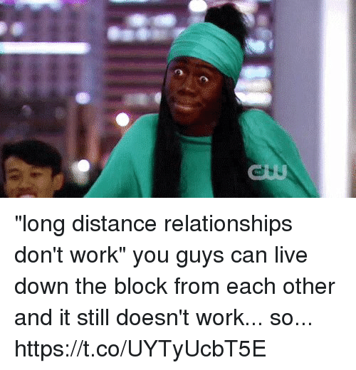 """long distance relationships: """"long distance relationships don't work""""   you guys can live down the block from each other and it still doesn't work... so... https://t.co/UYTyUcbT5E"""
