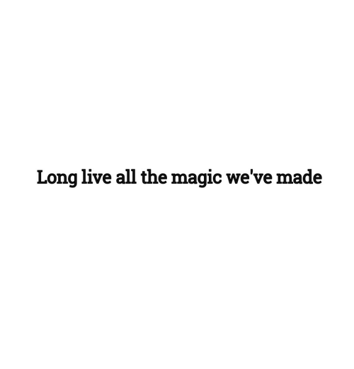 Long Live: Long live all the magic we've made