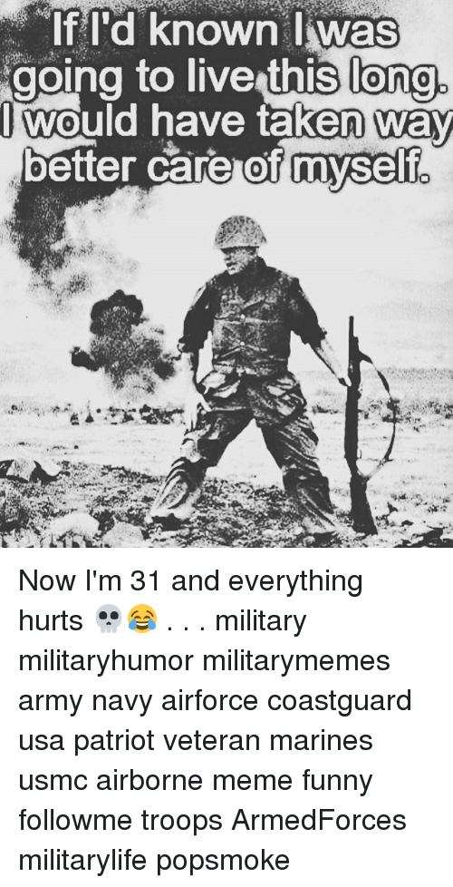 Funny, Meme, and Memes: long.  oing to live thislono  Iwould have taken way  better care of myself  myself. Now I'm 31 and everything hurts 💀😂 . . . military militaryhumor militarymemes army navy airforce coastguard usa patriot veteran marines usmc airborne meme funny followme troops ArmedForces militarylife popsmoke