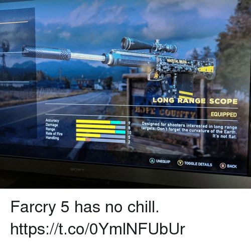 scope: LONG RANGE SCOPE  EQUIPPED  Accuracy  Damage  Range  Rate of Fire  Handling  Designed for shooters interested in long range  8 targets. Don't forget the curvature of the Earth.  It's not flat.  10  ⓐUNEQUIP ⓥTOGGLE DETAILS BACK Farcry 5 has no chill. https://t.co/0YmlNFUbUr