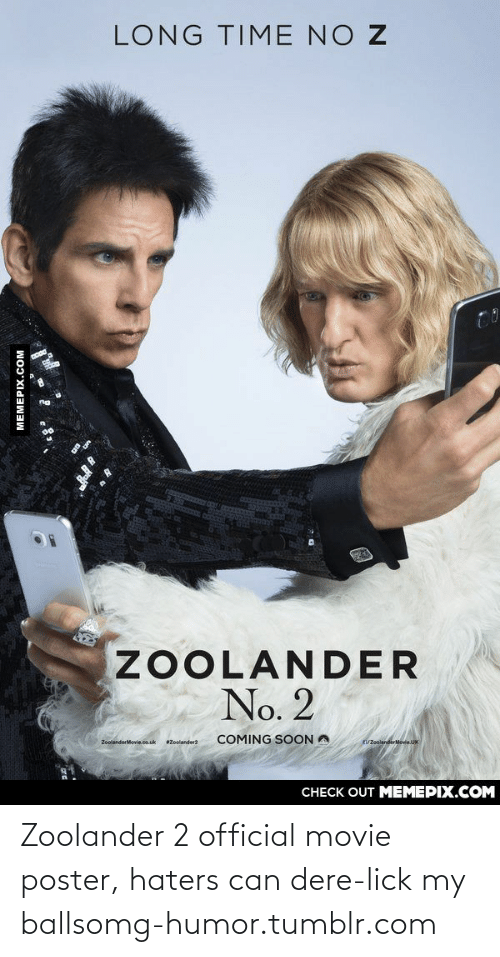 Zoolander: LONG TIME NO Z  ZOOLANDER  No. 2  COMING SOON A  /ZoolanderMovie.UK  ZoolanderMovie.co.uk  Zoolander2  CHECK OUT MEMEPIX.COM  MEMEPIX.COM Zoolander 2 official movie poster, haters can dere-lick my ballsomg-humor.tumblr.com