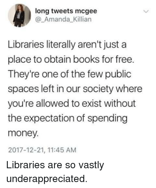 Libraries: long tweets mcgee  @_Amanda_Killian  Libraries literally aren't just a  place to obtain books for free.  They're one of the few public  spaces left in our society where  you're allowed to exist without  the expectation of spending  money.  2017-12-21, 11:45 AM Libraries are so vastly underappreciated.