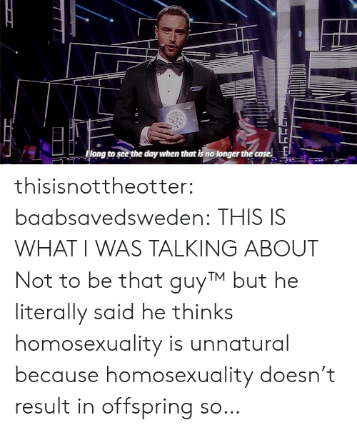 Result In: long wo see the doy when that ia no lonoger the cas  g to see the day when that is no longer the case. thisisnottheotter:  baabsavedsweden:  THIS IS WHAT I WAS TALKING ABOUT  Not to be that guy™ but he literally said he thinks homosexuality is unnatural because homosexuality doesn't result in offspring so…