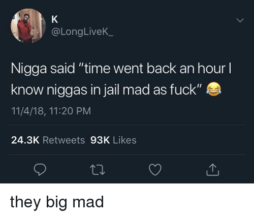 """Big Mad: @LongLiveK  Nigga said """"time went back an hour l  know niggas in jail mad as fuck""""  11/4/18, 11:20 PM  24.3K Retweets 93K Likes they big mad"""