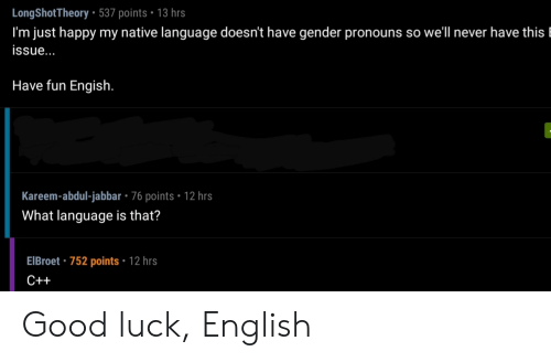 Native: LongShotTheory 537 points 13 hrs  I'm just happy my native language doesn't have gender pronouns so well never have this l  issue...  Have fun Engish.  Kareem-abdul-jabbar - 76 points 12 hrs  What language is that?  EIBroet 752 points 12 hrs  C++ Good luck, English