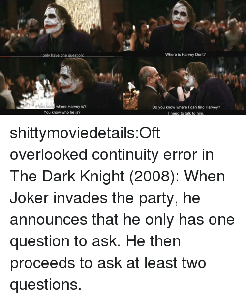 The Dark Knight: Lonly have one question  Where is Harvey Dent?  where Harvey is?  Do you know where I can find Harvey?  I need to talk to him.  You know who he is? shittymoviedetails:Oft overlooked continuity error in The Dark Knight (2008): When Joker invades the party, he announces that he only has one question to ask. He then proceeds to ask at least two questions.