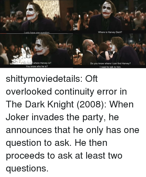 The Dark Knight: Lonly have one question  Where is Harvey Dent?  where Harvey is?  Do you know where I can find Harvey?  I need to talk to him.  You know who he is? shittymoviedetails: Oft overlooked continuity error in The Dark Knight (2008): When Joker invades the party, he announces that he only has one question to ask. He then proceeds to ask at least two questions.