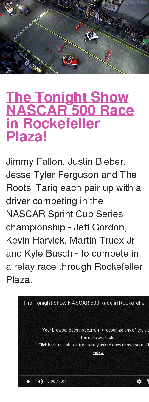 """Jeff Gordon: LONTONIGHT <h2><b><a href=""""https://youtu.be/nAtaug4UMjo"""" target=""""_blank"""">  The Tonight Show NASCAR 500 Race in Rockefeller Plaza! </a></b></h2><p>  Jimmy Fallon, Justin Bieber, Jesse Tyler Ferguson and The Roots&rsquo; Tariq each pair up with a driver competing in the NASCAR Sprint Cup Series championship - Jeff Gordon, Kevin Harvick, Martin Truex Jr. and Kyle Busch - to compete in a relay race through Rockefeller Plaza.  <br/></p><figure class=""""tmblr-embed tmblr-full"""" data-provider=""""youtube"""" data-orig-width=""""540"""" data-orig-height=""""304"""" data-url=""""https%3A%2F%2Fyoutu.be%2FnAtaug4UMjo""""><iframe width=""""540"""" height=""""304"""" id=""""youtube_iframe"""" src=""""https://www.youtube.com/embed/nAtaug4UMjo?feature=oembed&amp;enablejsapi=1&amp;origin=https://safe.txmblr.com&amp;wmode=opaque"""" frameborder=""""0""""></iframe></figure>"""