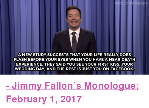 """Super Bowl Li: LONTONIGHT  A NEW STUDY SUGGESTS THAT YOUR LIFE REALLY DOES  FLASH BEFORE YOUR EYES WHEN YOU HAVE ANEAR DEATH  EXPERIENCE. THEY SAID YOU SEE YOUR FIRST KISS,YOUR  WEDDING DAY, AND THE REST IS JUST YOU ON FACEBOOK <p><b><a href=""""http://www.nbc.com/the-tonight-show/video/110m-expected-to-watch-super-bowl-li-cats-and-dogs-have-equal-intelligence-monologue/3463601"""" target=""""_blank"""">- Jimmy Fallon's Monologue; February 1, 2017</a></b></p>"""