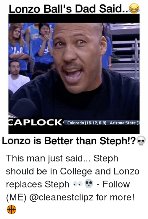 College, Dad, and Memes: Lonzo Ball's Dad Said  AP LOCK  Colorado (16-12, 6-9) Arizona State  Lonzo is Better than Steph!? This man just said... Steph should be in College and Lonzo replaces Steph 👀💀 - Follow (ME) @cleanestclipz for more! 🏀