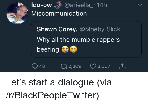 Blackpeopletwitter, Slick, and Rappers: loo-ow @arieella_ 14h  OO-OW  Miscommunication  Shawn Corey. @Moeby_Slick  Why all the mumble rappers  beefing  48 2,309 3,6571 <p>Let's start a dialogue (via /r/BlackPeopleTwitter)</p>