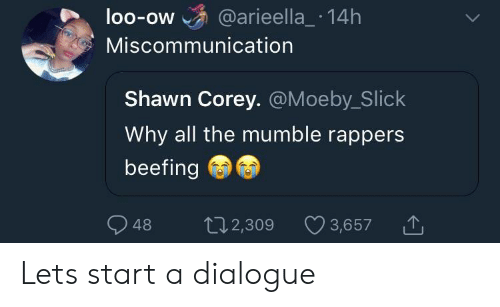 Beefing: loo-ow @arieella_ 14h  OO-OW  Miscommunication  Shawn Corey. @Moeby_Slick  Why all the mumble rappers  beefing  48 2,309  t02,309 3,657 Lets start a dialogue
