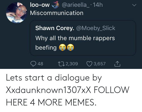 Beefing: loo-ow @arieella_ 14h  OO-OW  Miscommunication  Shawn Corey. @Moeby_Slick  Why all the mumble rappers  beefing  48 2,309  t02,309 3,657 Lets start a dialogue by Xxdaunknown1307xX FOLLOW HERE 4 MORE MEMES.