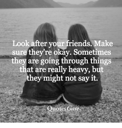 Friends: Look after your friends. Make  sure they're okay. Sometimes  they are going through things  at are really heavy, but  they might not say it.  Quotes Gate  -  ,