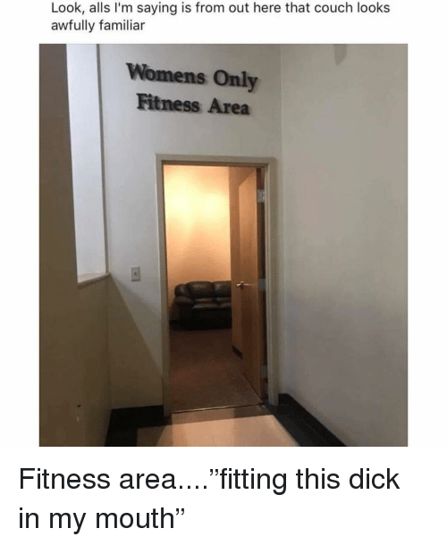 """Memes, Couch, and Dick: Look, alls I'm saying is from out here that couch looks  awfully familiar  Womens Only  Fitness Area Fitness area....""""fitting this dick in my mouth"""""""