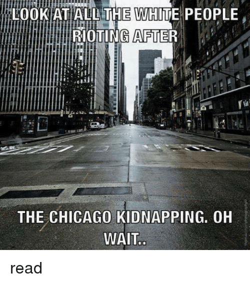 Chicago, Memes, and Riot: LOOK AT ALL THE WHITE PEOPLE  RIOTING AFTER  THE CHICAGO KIDNAPPING. OH  WAIT read