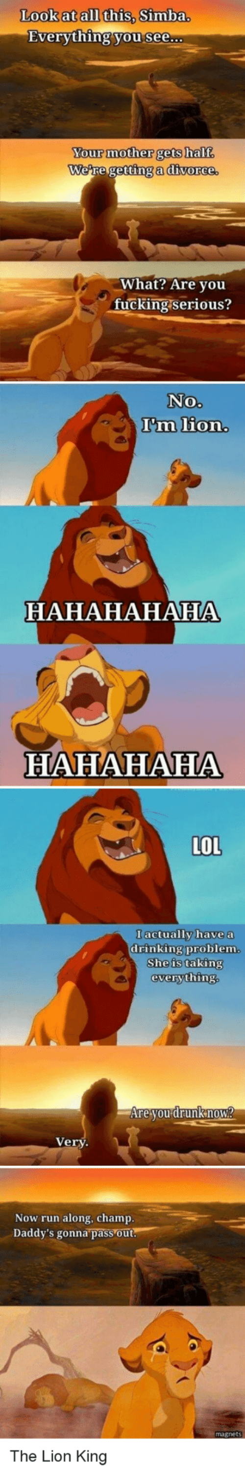 Run Along: Look at all this, Simba.  Everything you see...  Your mother gets half  We're getting a divorce.  What? Are you  fucking serious?  No.  I'm lion.  HAHAHAHAHA  HAHAHAHA  LOL  I actually have a  drinking problem.  She is taking  everything.  Are you drunknow?  Very  Now run along, champ.  Daddy's gonna pass out.  The Lion King