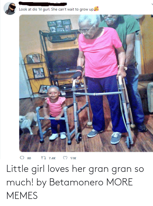 dis: Look at dis 'lil gurl. She can't wait to grow up  O 53K  17 7.4K  O 80 Little girl loves her gran gran so much! by Betamonero MORE MEMES