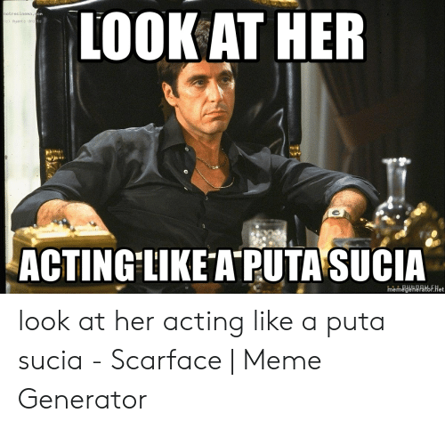 Scarface Meme: LOOK AT HER  notrecinena.con  c) Ayants dro ts  ACTING LIKE A PUTA SUCIA  memegeneratbF.Het look at her acting like a puta sucia - Scarface | Meme Generator
