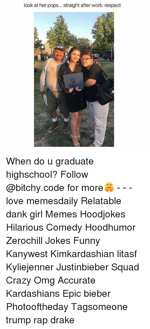 Crazy, Dank, and Drake: look at her pops... straight after work. respect When do u graduate highschool? Follow @bitchy.code for more🤗 - - - love memesdaily Relatable dank girl Memes Hoodjokes Hilarious Comedy Hoodhumor Zerochill Jokes Funny Kanywest Kimkardashian litasf Kyliejenner Justinbieber Squad Crazy Omg Accurate Kardashians Epic bieber Photooftheday Tagsomeone trump rap drake