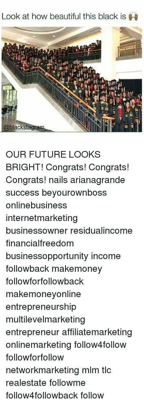 Beautiful, Future, and Memes: Look at how beautiful this black is  blackstagra OUR FUTURE LOOKS BRIGHT! Congrats! Congrats! Congrats! nails arianagrande success beyourownboss onlinebusiness internetmarketing businessowner residualincome financialfreedom businessopportunity income followback makemoney followforfollowback makemoneyonline entrepreneurship multilevelmarketing entrepreneur affiliatemarketing onlinemarketing follow4follow followforfollow networkmarketing mlm tlc realestate followme follow4followback follow