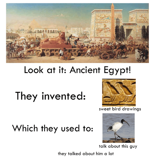 Dank, 🤖, and Lots: Look at it: Ancient Egypt!  They invented:  sweet bird drawings  Which they used to  talk about this guy  they talked about him a lot