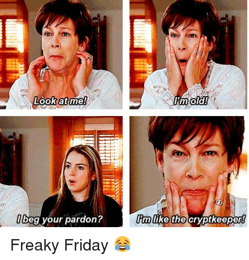 freaky friday: Look at me!  beg your pardon?  I'm old!  Im like the  cryptkeeper Freaky Friday 😂