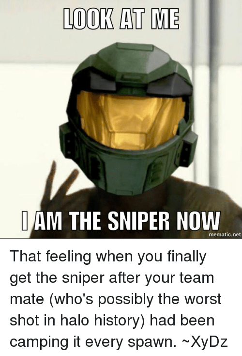 Halo, The Worst, and That Feeling When: LOOK AT ME  IAM THE SNIPER NOW  mematic net That feeling when you finally get the sniper after your team mate (who's possibly the worst shot in halo history) had been camping it every spawn.  ~XyDz